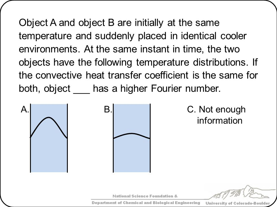 Object A and object B are initially at the same temperature and suddenly placed in identical cooler environments. At the same instant in time, the two