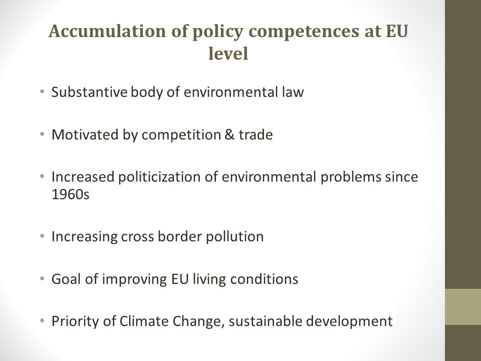 Accumulation of policy competences at EU level Substantive body of environmental law Motivated by competition & trade Increased politicization of environmental problems since 1960s Increasing cross border pollution Goal of improving EU living conditions Priority of Climate Change, sustainable development