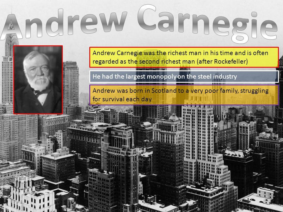 Andrew Carnegie was the richest man in his time and is often regarded as the second richest man (after Rockefeller) He had the largest monopoly on the steel industry Andrew was born in Scotland to a very poor family, struggling for survival each day