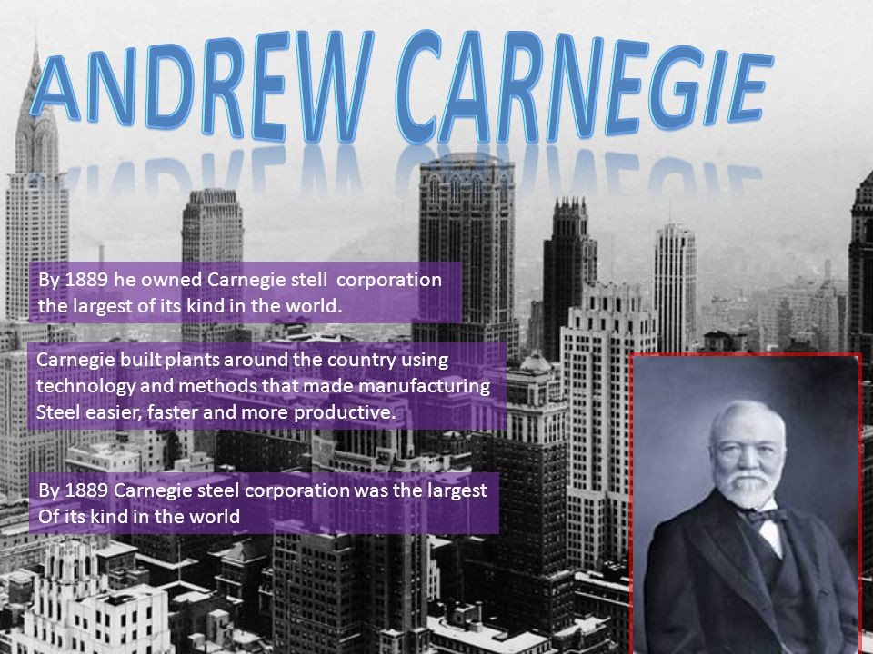 By 1889 he owned Carnegie stell corporation the largest of its kind in the world.