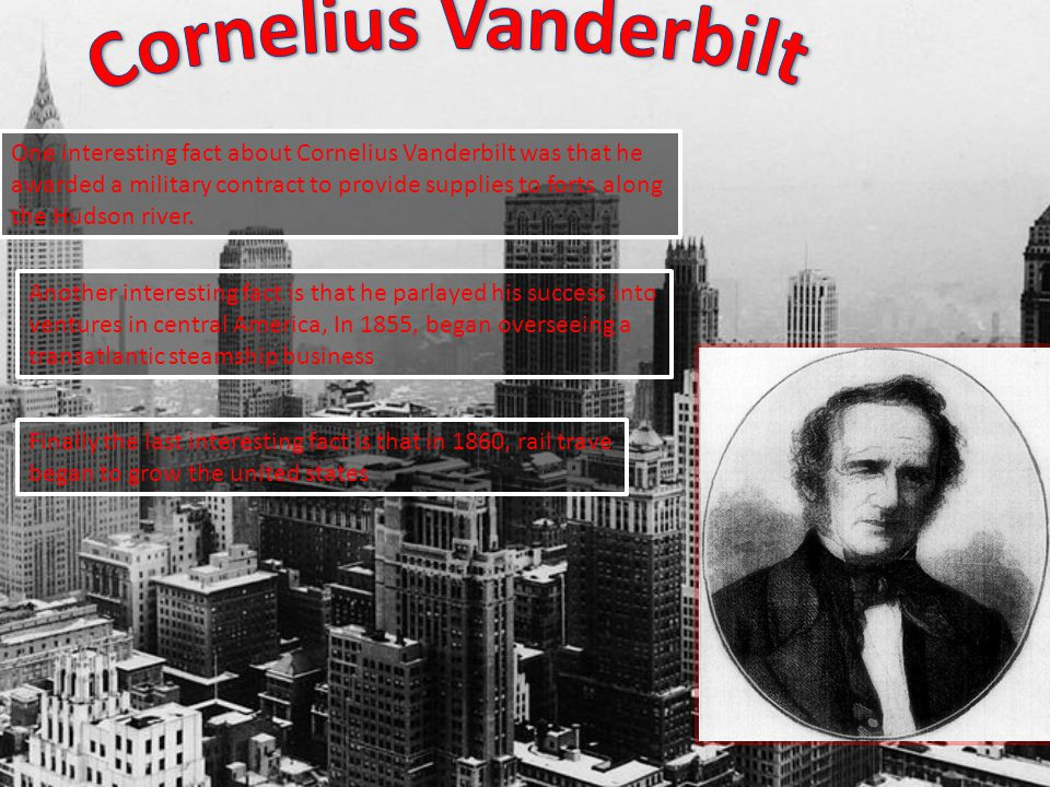 One interesting fact about Cornelius Vanderbilt was that he awarded a military contract to provide supplies to forts along the Hudson river.