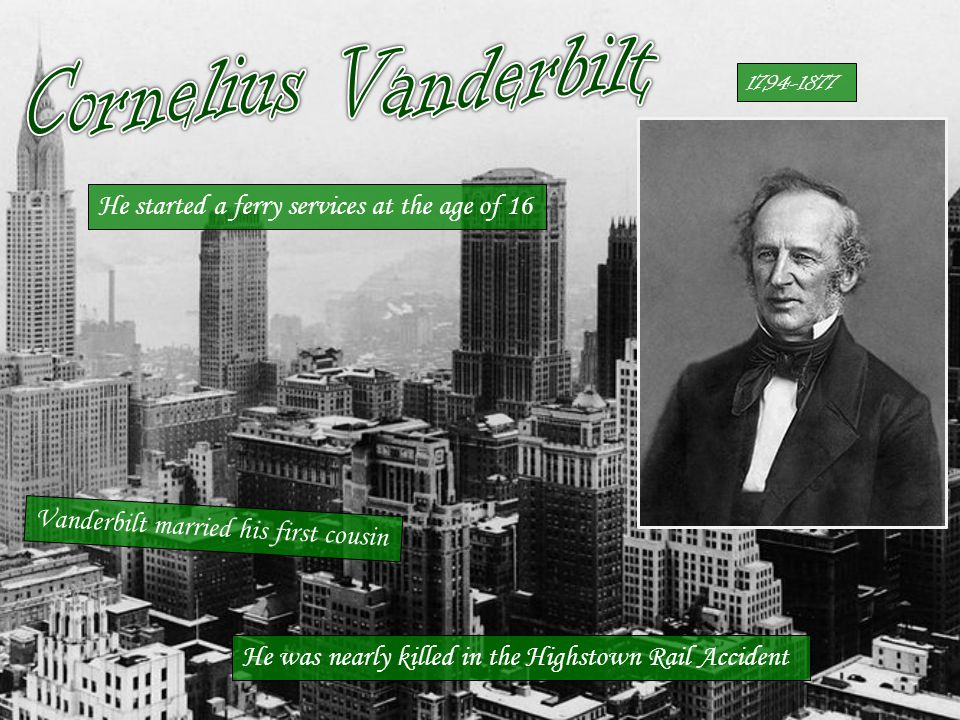 Vanderbilt married his first cousin He started a ferry services at the age of 16 1794-1877 He was nearly killed in the Highstown Rail Accident