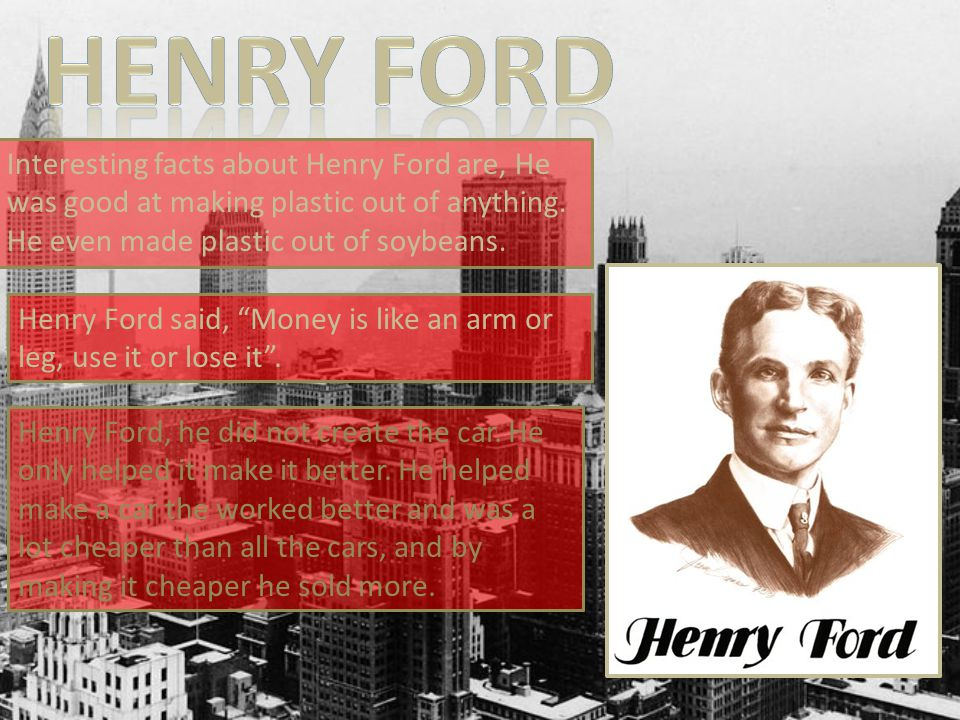 Interesting facts about Henry Ford are, He was good at making plastic out of anything.