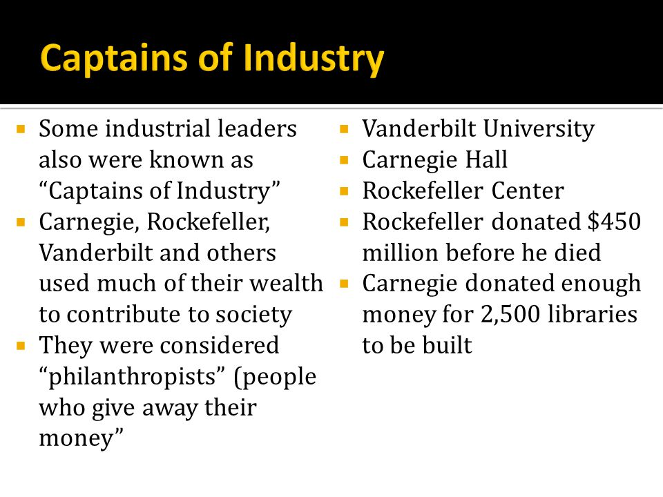 Some industrial leaders also were known as Captains of Industry Carnegie, Rockefeller, Vanderbilt and others used much of their wealth to contribute t