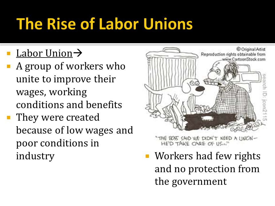 Labor Union A group of workers who unite to improve their wages, working conditions and benefits They were created because of low wages and poor condi