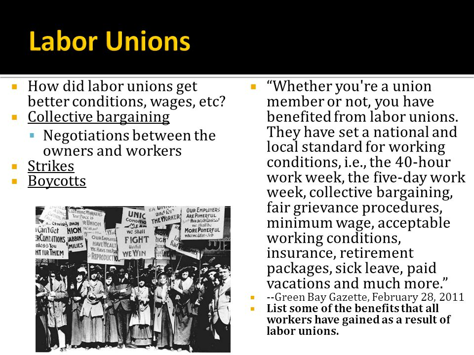 How did labor unions get better conditions, wages, etc? Collective bargaining Negotiations between the owners and workers Strikes Boycotts Whether you