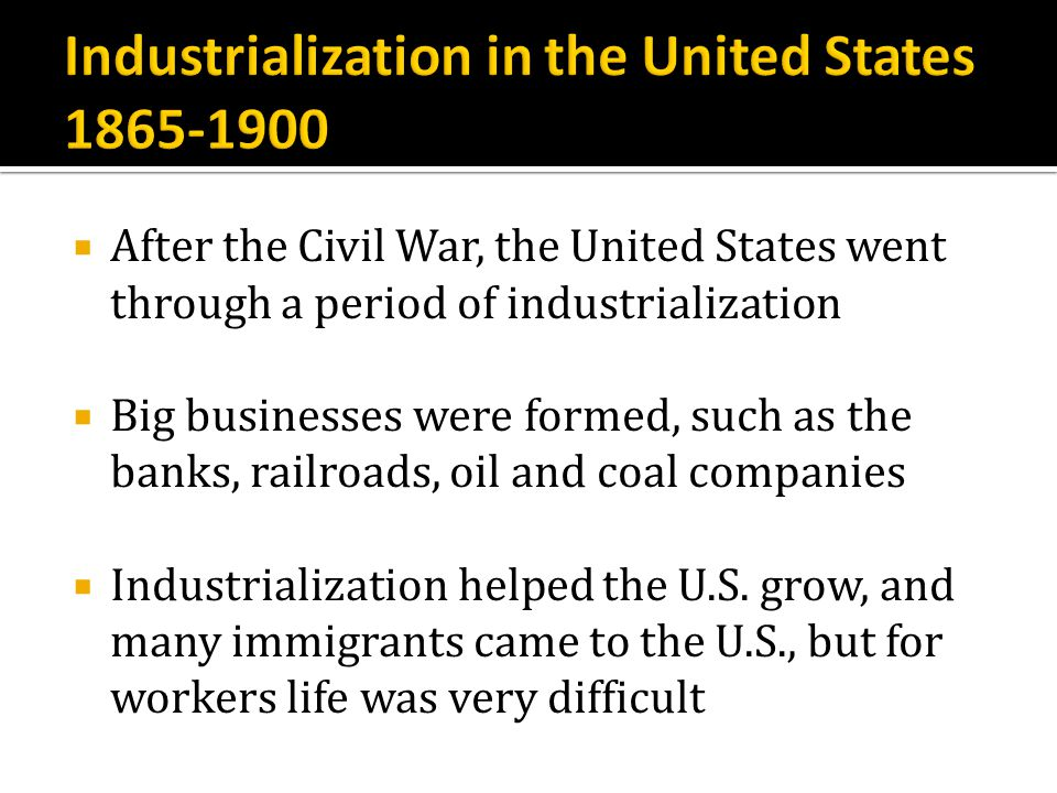 After the Civil War, the United States went through a period of industrialization Big businesses were formed, such as the banks, railroads, oil and co