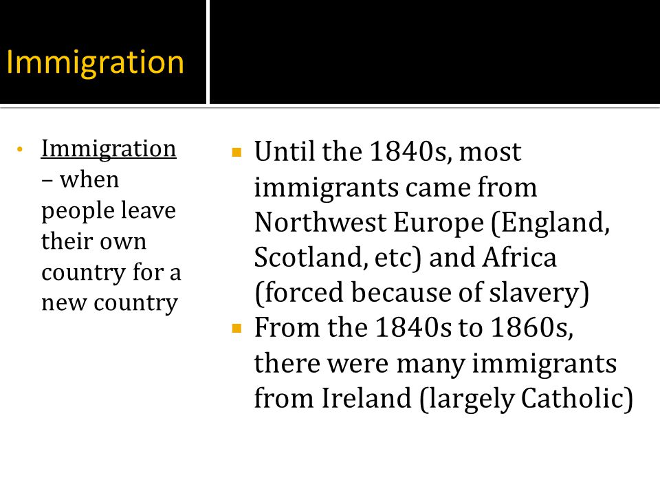 Immigration Until the 1840s, most immigrants came from Northwest Europe (England, Scotland, etc) and Africa (forced because of slavery) From the 1840s