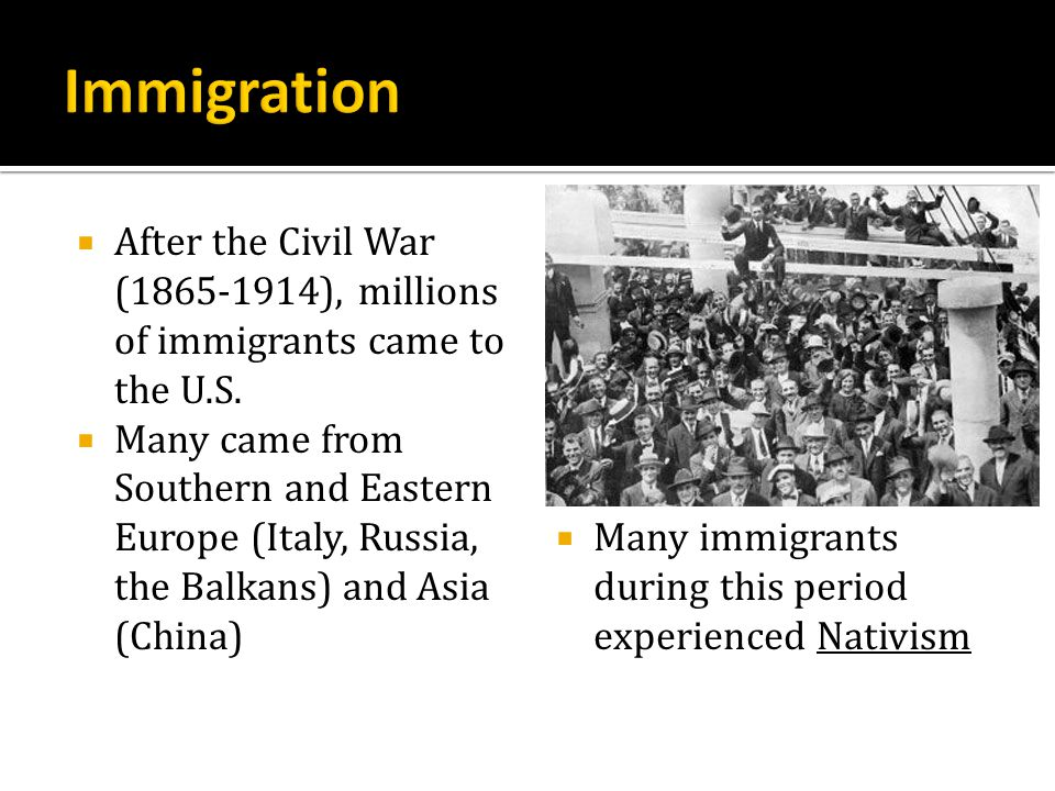 After the Civil War (1865-1914), millions of immigrants came to the U.S. Many came from Southern and Eastern Europe (Italy, Russia, the Balkans) and A