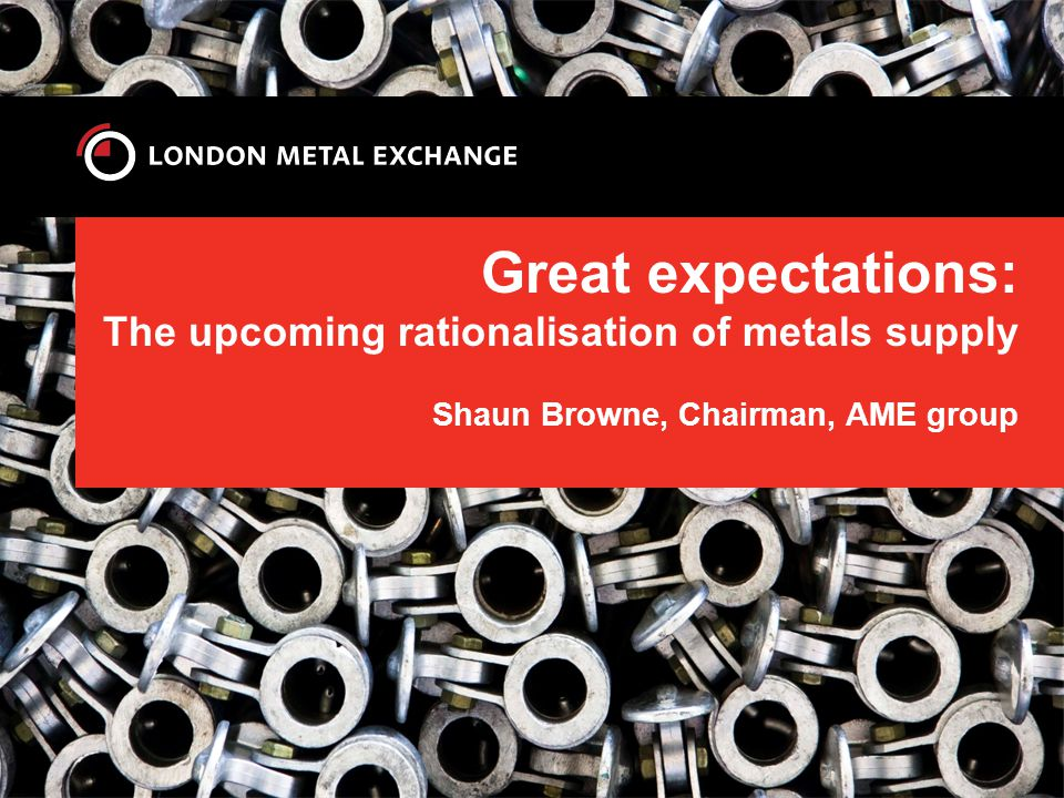 Great Expectations: Metals Supply and Political Economics Shaun Browne AME Group October 2013 London, New York, Hong Kong, Beijing, Sydney