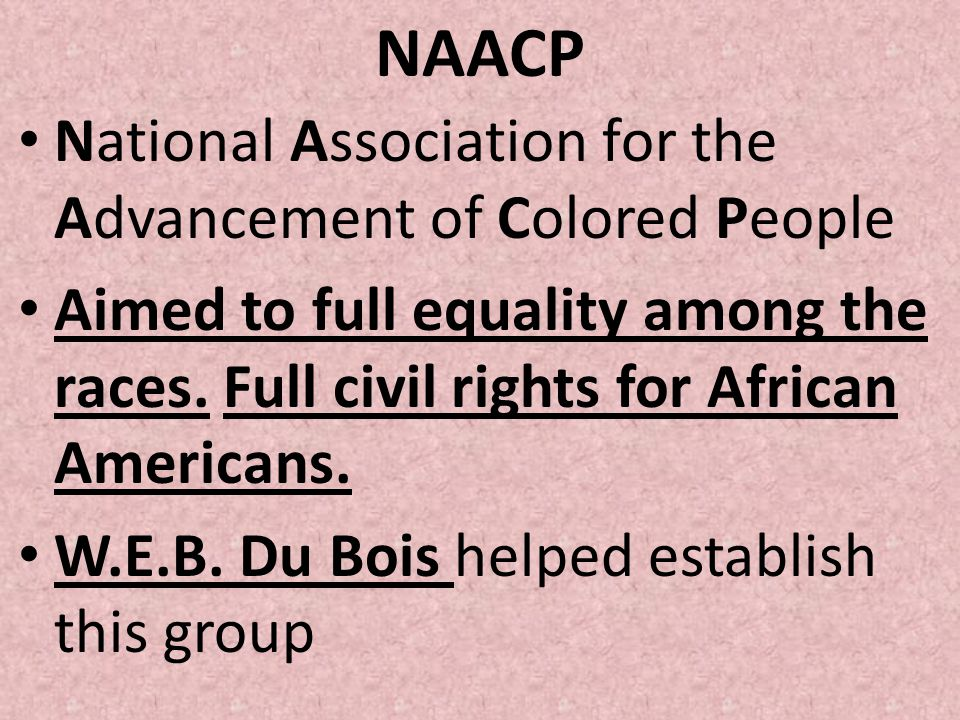 NAACP National Association for the Advancement of Colored People Aimed to full equality among the races. Full civil rights for African Americans. W.E.
