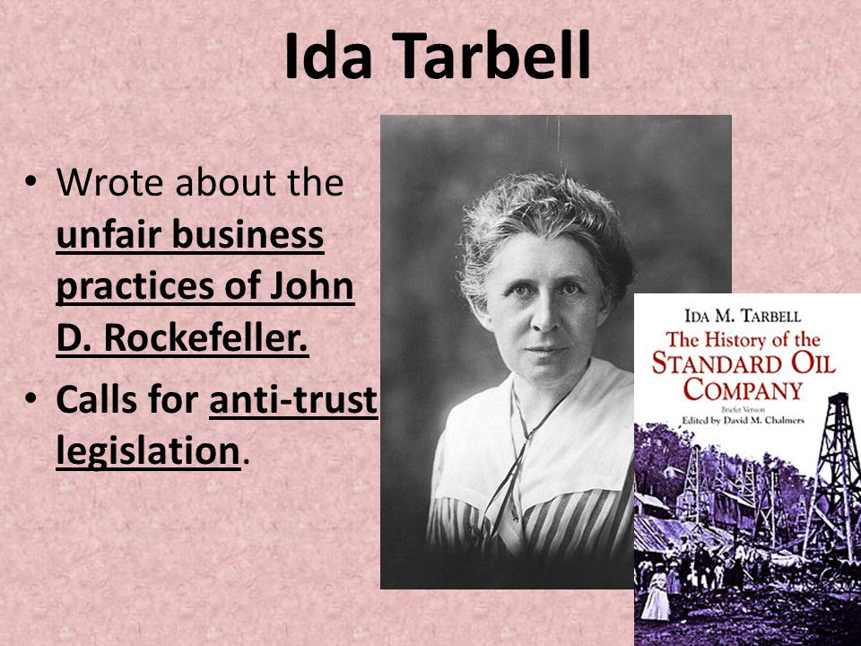 Ida Tarbell Wrote about the unfair business practices of John D. Rockefeller. Calls for anti-trust legislation.