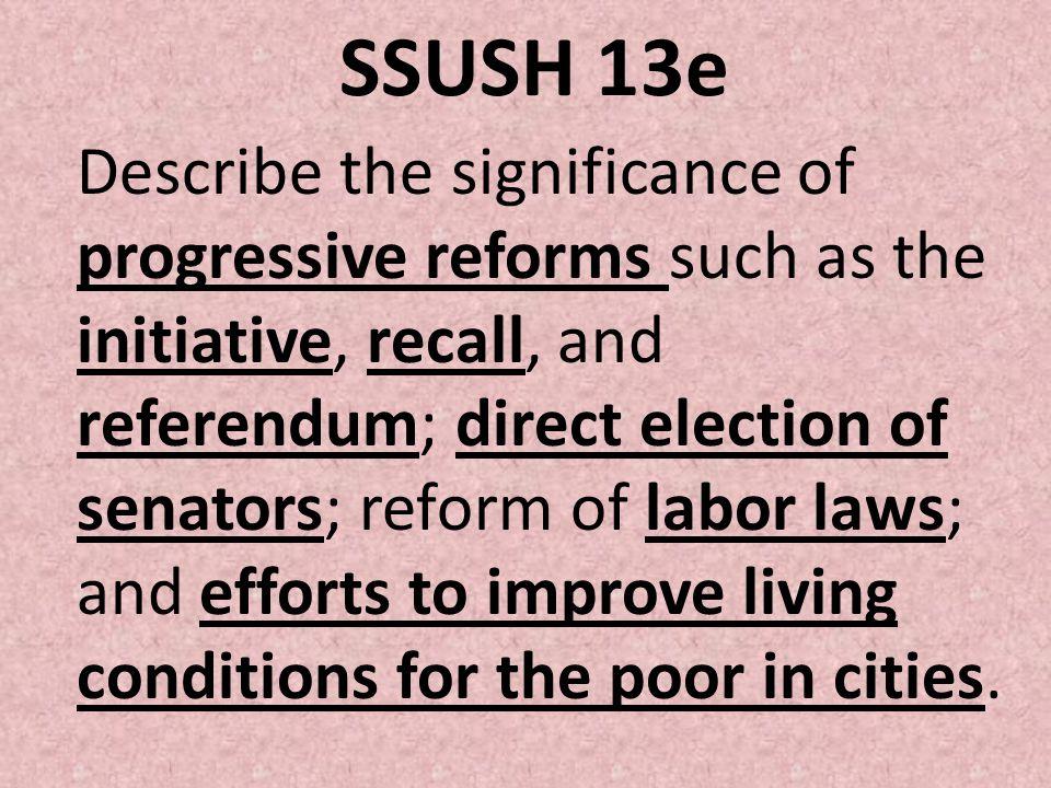 SSUSH 13e Describe the significance of progressive reforms such as the initiative, recall, and referendum; direct election of senators; reform of labo
