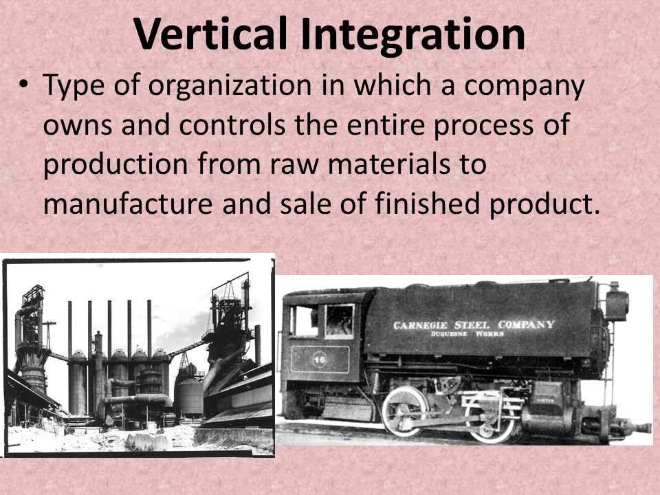 Vertical Integration Type of organization in which a company owns and controls the entire process of production from raw materials to manufacture and