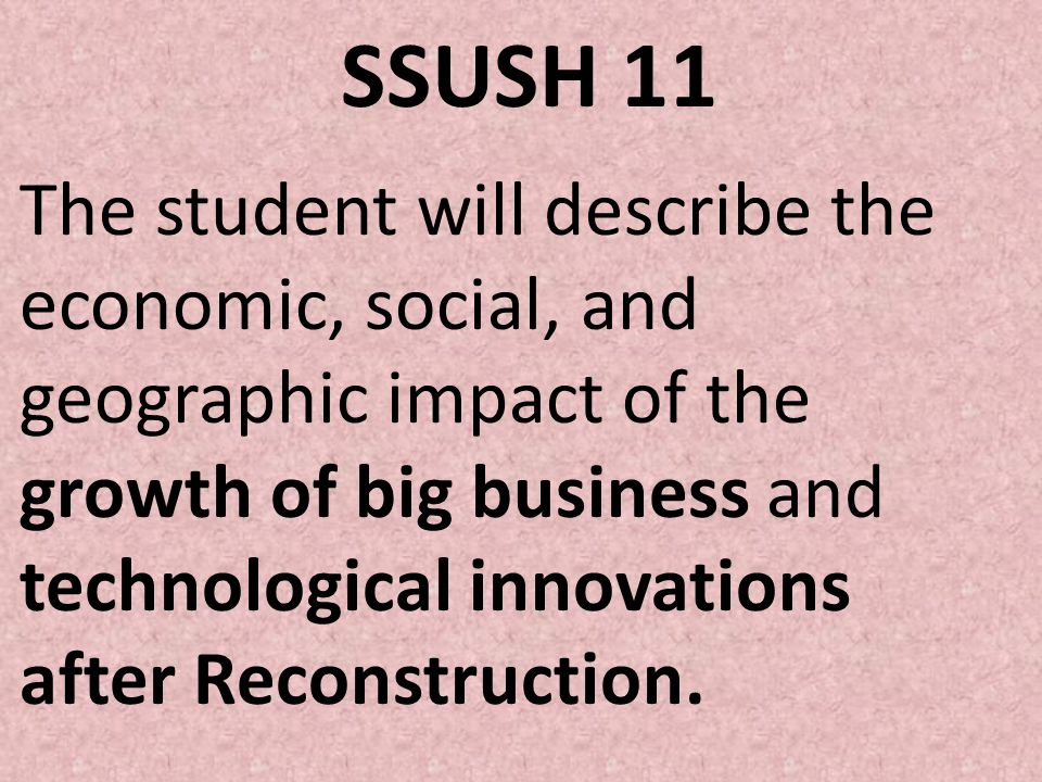 SSUSH 11 The student will describe the economic, social, and geographic impact of the growth of big business and technological innovations after Recon