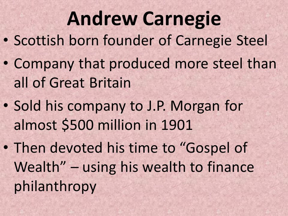 Andrew Carnegie Scottish born founder of Carnegie Steel Company that produced more steel than all of Great Britain Sold his company to J.P. Morgan for