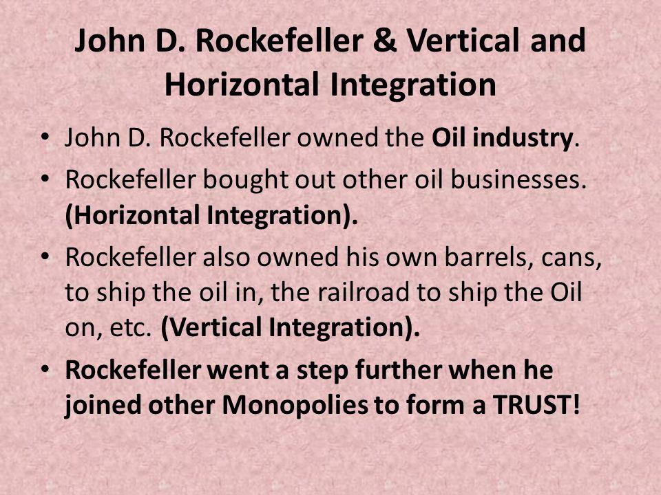 John D. Rockefeller & Vertical and Horizontal Integration John D. Rockefeller owned the Oil industry. Rockefeller bought out other oil businesses. (Ho
