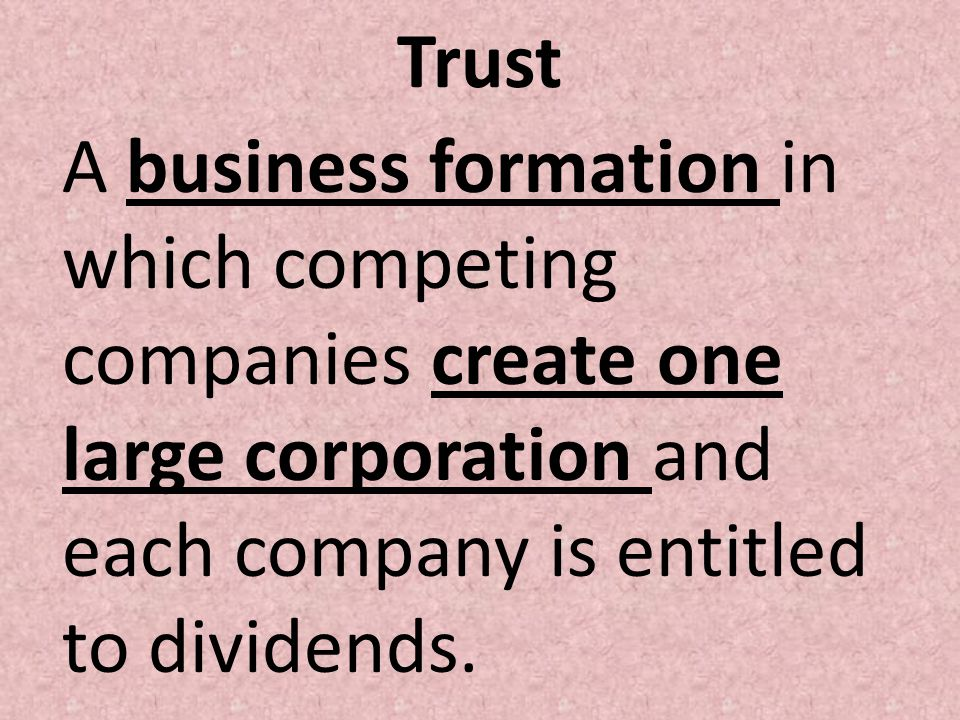 Trust A business formation in which competing companies create one large corporation and each company is entitled to dividends.