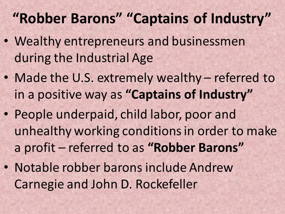 Robber Barons Captains of Industry Wealthy entrepreneurs and businessmen during the Industrial Age Made the U.S. extremely wealthy – referred to in a