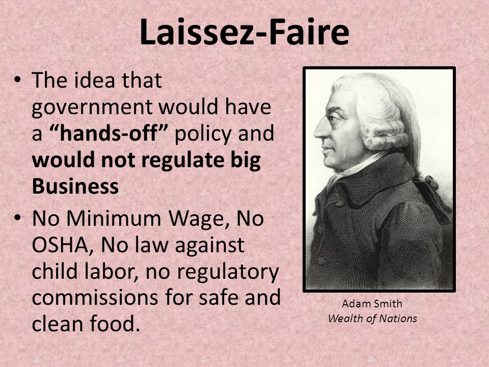 Laissez-Faire The idea that government would have a hands-off policy and would not regulate big Business No Minimum Wage, No OSHA, No law against chil
