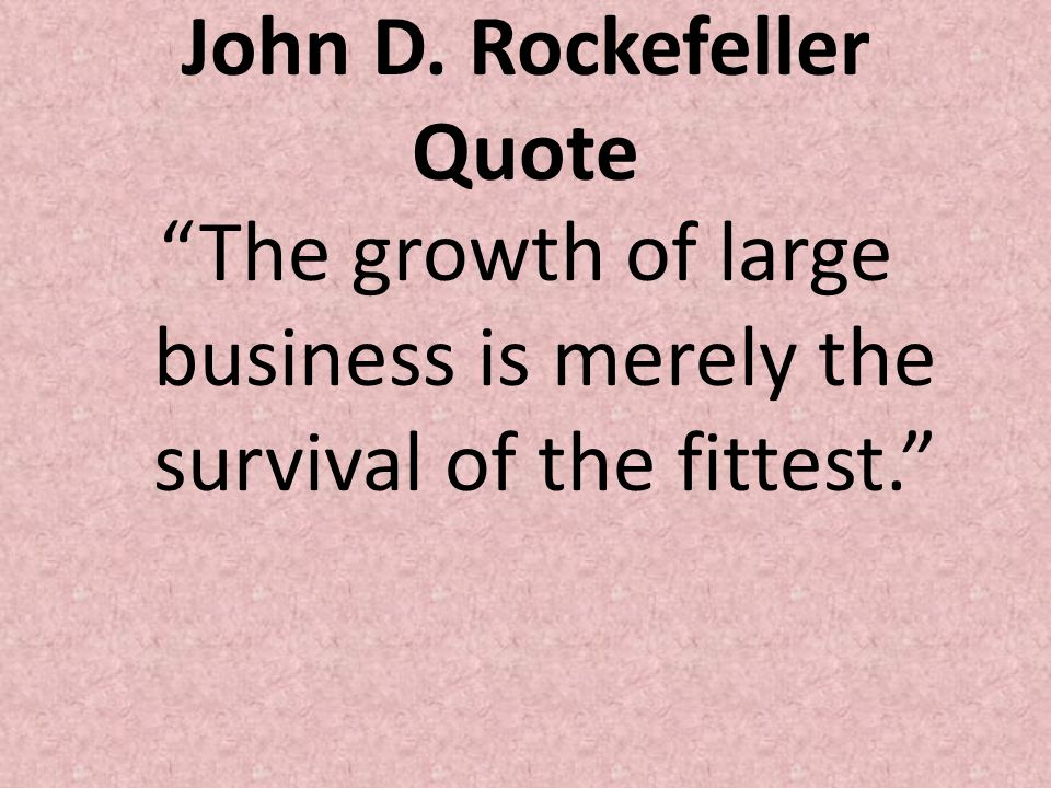 John D. Rockefeller Quote The growth of large business is merely the survival of the fittest.