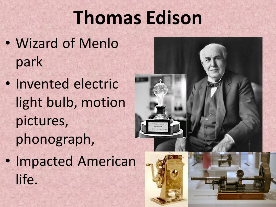 Thomas Edison Wizard of Menlo park Invented electric light bulb, motion pictures, phonograph, Impacted American life.
