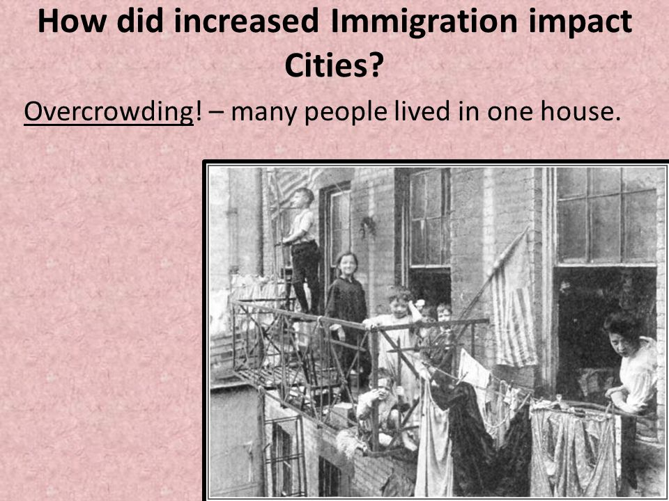 How did increased Immigration impact Cities? Overcrowding! – many people lived in one house.