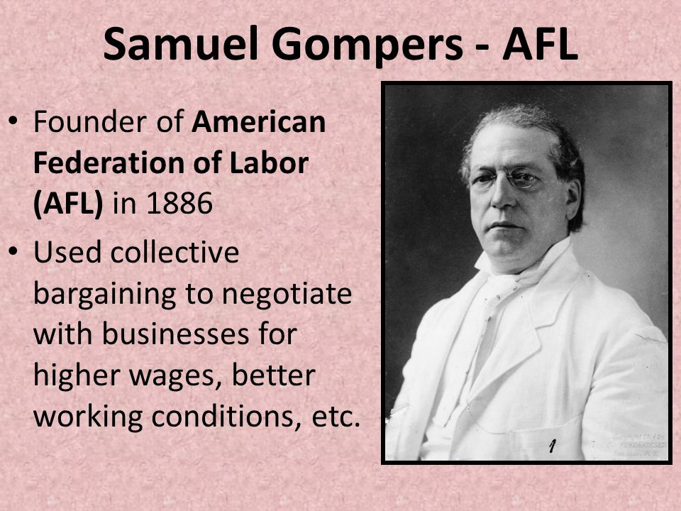 Samuel Gompers - AFL Founder of American Federation of Labor (AFL) in 1886 Used collective bargaining to negotiate with businesses for higher wages, b
