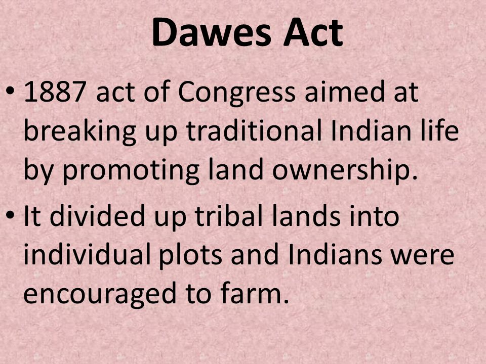 Dawes Act 1887 act of Congress aimed at breaking up traditional Indian life by promoting land ownership. It divided up tribal lands into individual pl