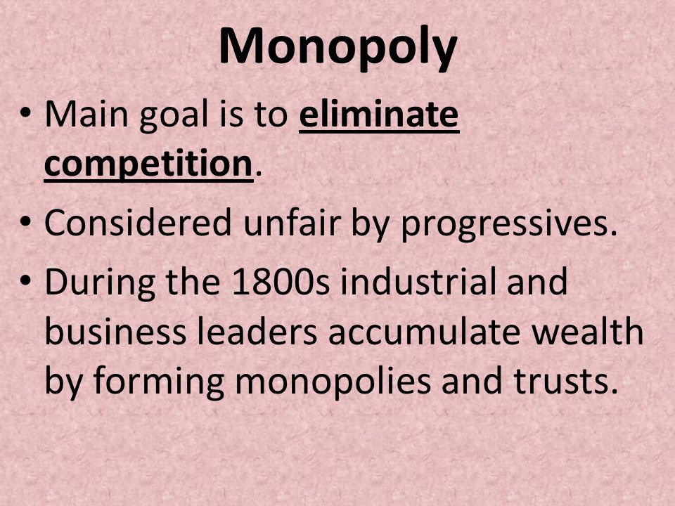 Monopoly Main goal is to eliminate competition. Considered unfair by progressives. During the 1800s industrial and business leaders accumulate wealth