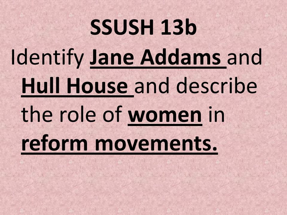 SSUSH 13b Identify Jane Addams and Hull House and describe the role of women in reform movements.