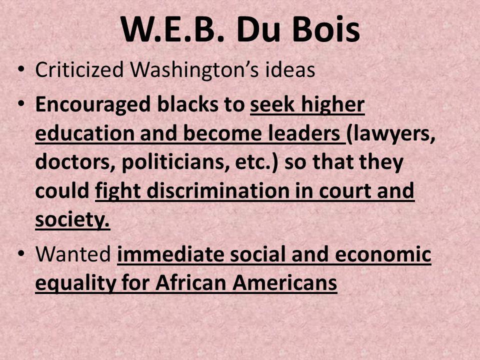 W.E.B. Du Bois Criticized Washingtons ideas Encouraged blacks to seek higher education and become leaders (lawyers, doctors, politicians, etc.) so tha
