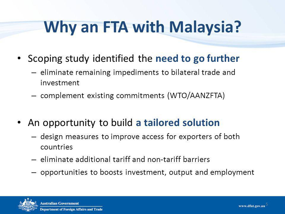 Why an FTA with Malaysia? Scoping study identified the need to go further – eliminate remaining impediments to bilateral trade and investment – comple