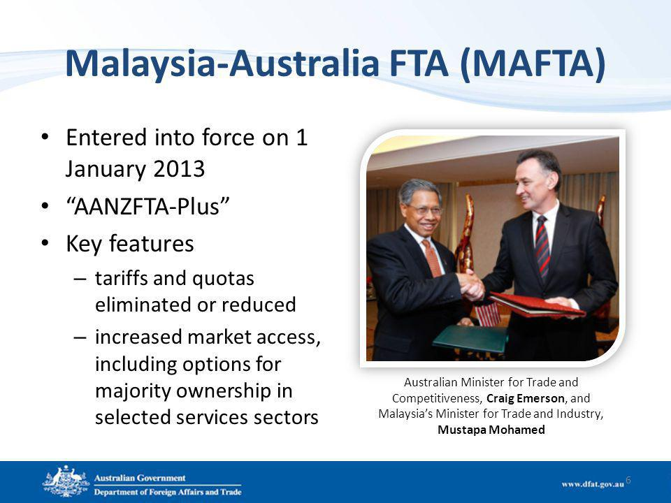 Malaysia-Australia FTA (MAFTA) Entered into force on 1 January 2013 AANZFTA-Plus Key features – tariffs and quotas eliminated or reduced – increased market access, including options for majority ownership in selected services sectors 6 Australian Minister for Trade and Competitiveness, Craig Emerson, and Malaysias Minister for Trade and Industry, Mustapa Mohamed