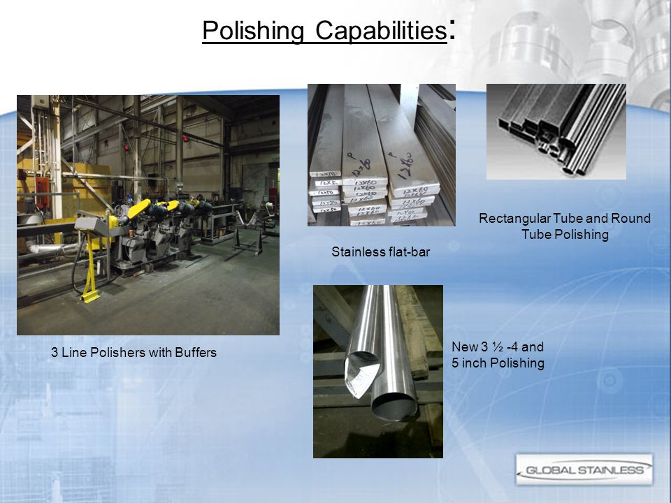 Polishing Capabilities : 3 Line Polishers with Buffers Stainless flat-bar Rectangular Tube and Round Tube Polishing New 3 ½ -4 and 5 inch Polishing