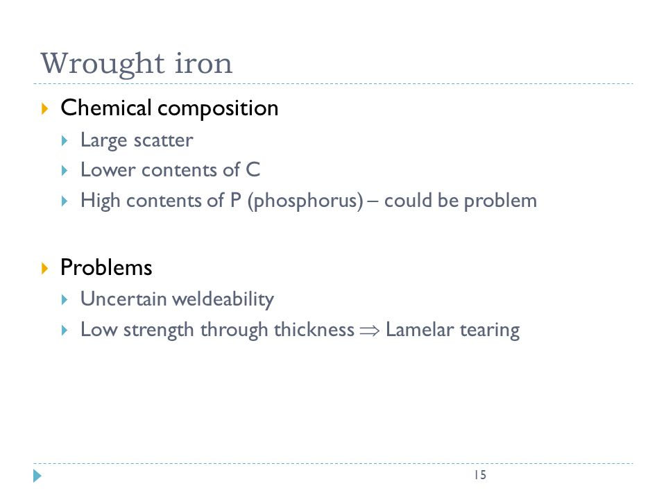 15 Wrought iron Chemical composition Large scatter Lower contents of C High contents of P (phosphorus) – could be problem Problems Uncertain weldeabil