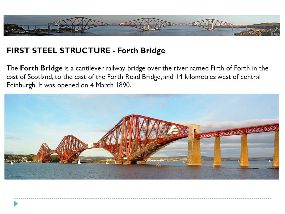 FIRST STEEL STRUCTURE - Forth Bridge The Forth Bridge is a cantilever railway bridge over the river named Firth of Forth in the east of Scotland, to t