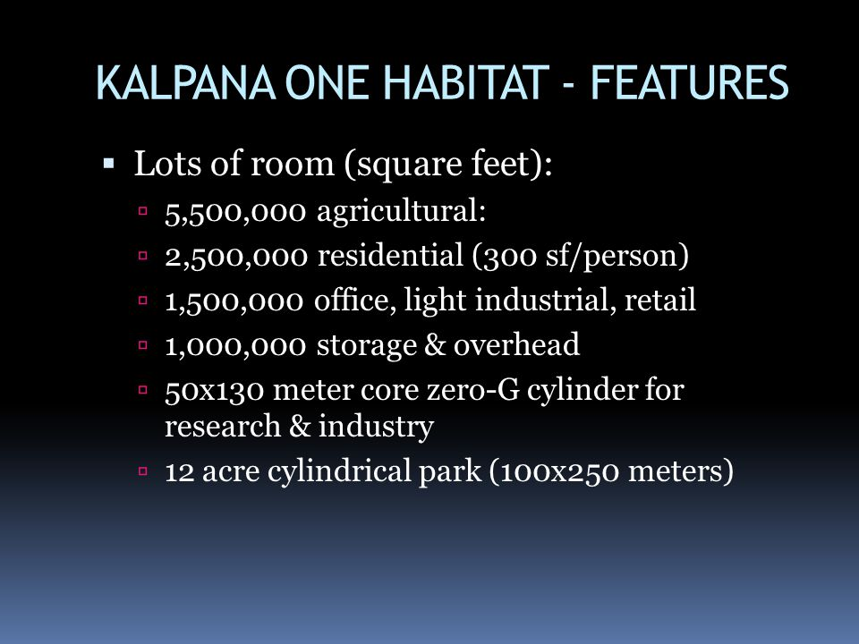 KALPANA ONE HABITAT - FEATURES Lots of room (square feet): 5,500,000 agricultural: 2,500,000 residential (300 sf/person) 1,500,000 office, light industrial, retail 1,000,000 storage & overhead 50x130 meter core zero-G cylinder for research & industry 12 acre cylindrical park (100x250 meters)