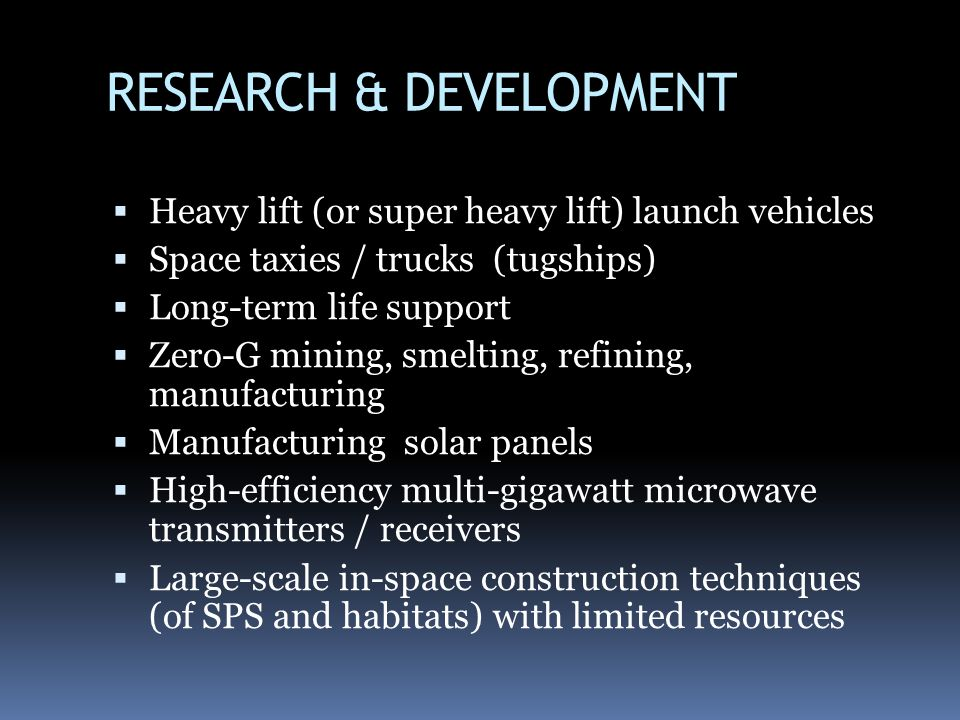 RESEARCH & DEVELOPMENT Heavy lift (or super heavy lift) launch vehicles Space taxies / trucks (tugships) Long-term life support Zero-G mining, smelting, refining, manufacturing Manufacturing solar panels High-efficiency multi-gigawatt microwave transmitters / receivers Large-scale in-space construction techniques (of SPS and habitats) with limited resources