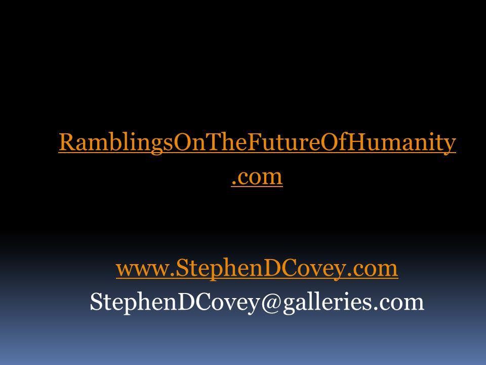 RamblingsOnTheFutureOfHumanity.com www.StephenDCovey.com StephenDCovey@galleries.com