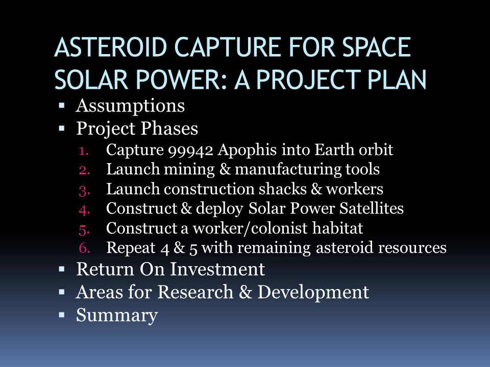 ASTEROID CAPTURE FOR SPACE SOLAR POWER: A PROJECT PLAN Assumptions Project Phases 1. Capture 99942 Apophis into Earth orbit 2. Launch mining & manufac