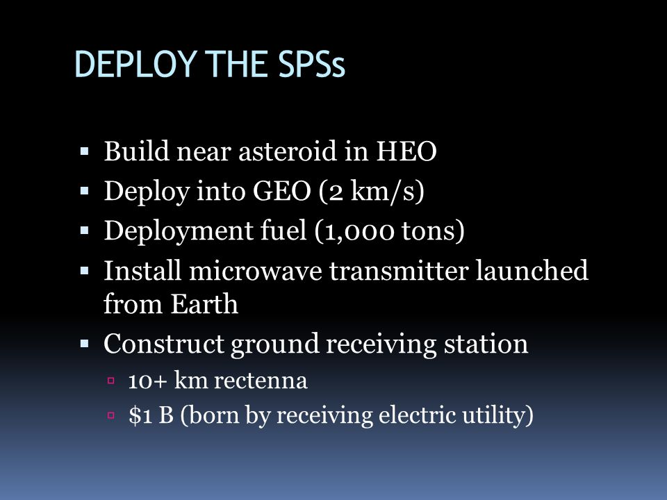 DEPLOY THE SPSs Build near asteroid in HEO Deploy into GEO (2 km/s) Deployment fuel (1,000 tons) Install microwave transmitter launched from Earth Construct ground receiving station 10+ km rectenna $1 B (born by receiving electric utility)
