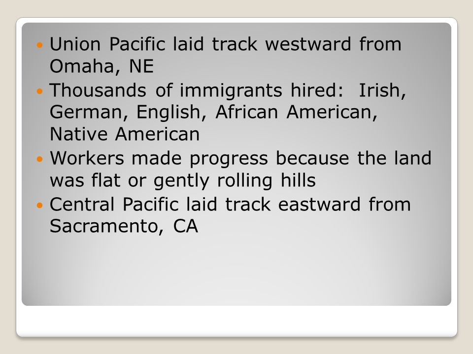 Union Pacific laid track westward from Omaha, NE Thousands of immigrants hired: Irish, German, English, African American, Native American Workers made