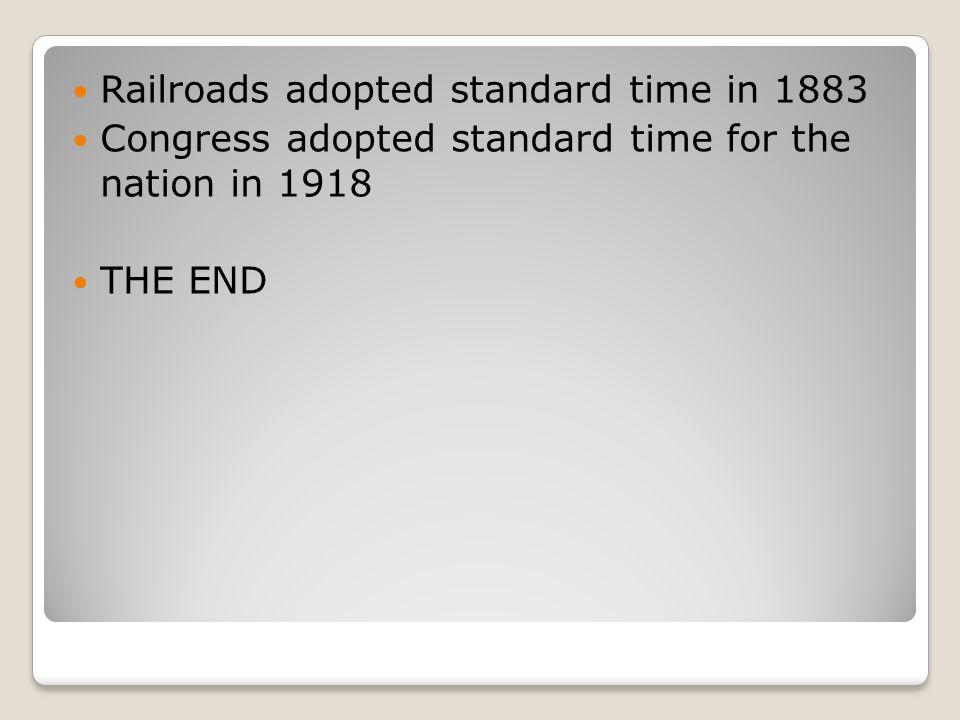 Railroads adopted standard time in 1883 Congress adopted standard time for the nation in 1918 THE END