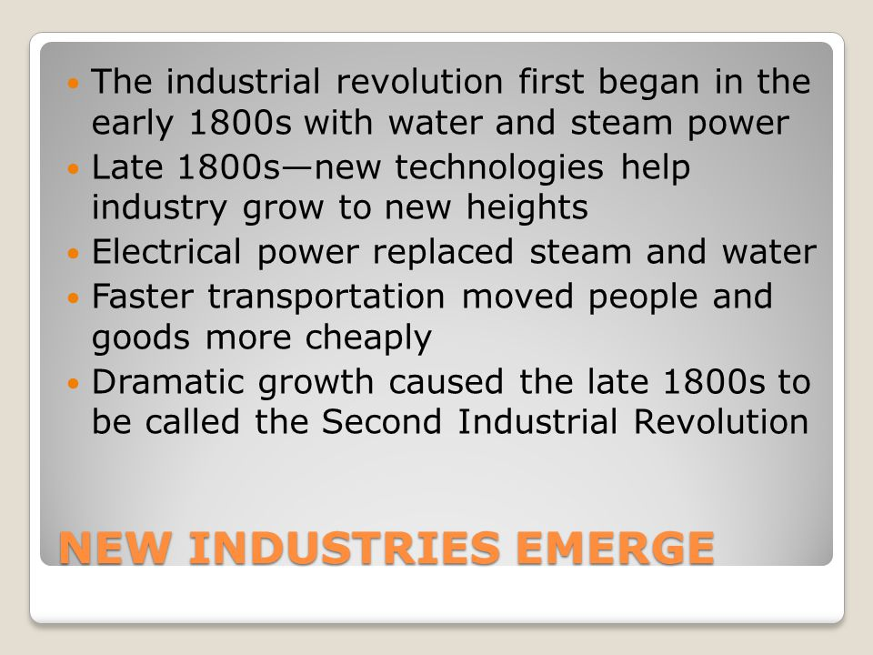 NEW INDUSTRIES EMERGE The industrial revolution first began in the early 1800s with water and steam power Late 1800snew technologies help industry gro