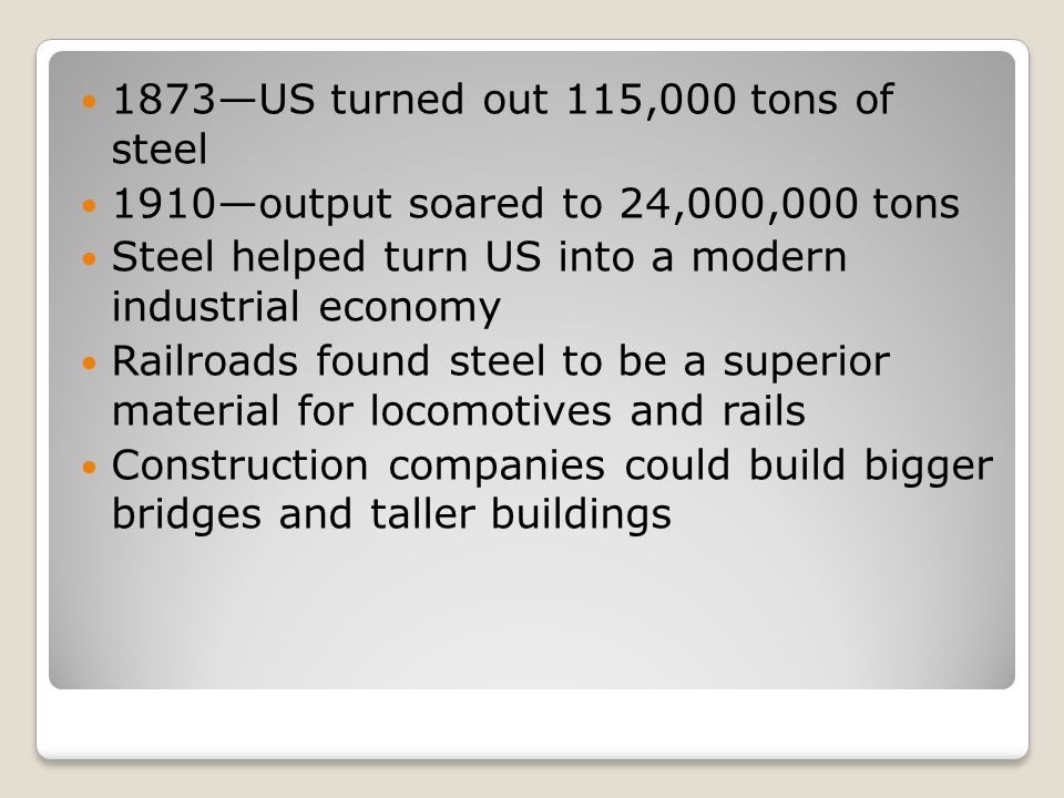 1873US turned out 115,000 tons of steel 1910output soared to 24,000,000 tons Steel helped turn US into a modern industrial economy Railroads found ste