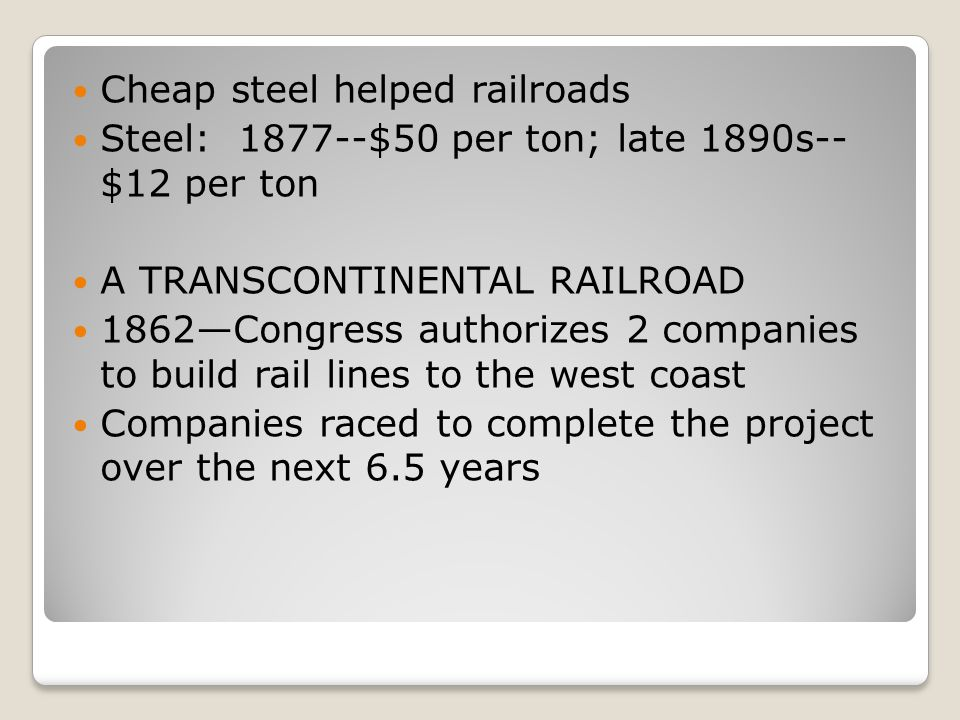 Cheap steel helped railroads Steel: 1877--$50 per ton; late 1890s-- $12 per ton A TRANSCONTINENTAL RAILROAD 1862Congress authorizes 2 companies to bui