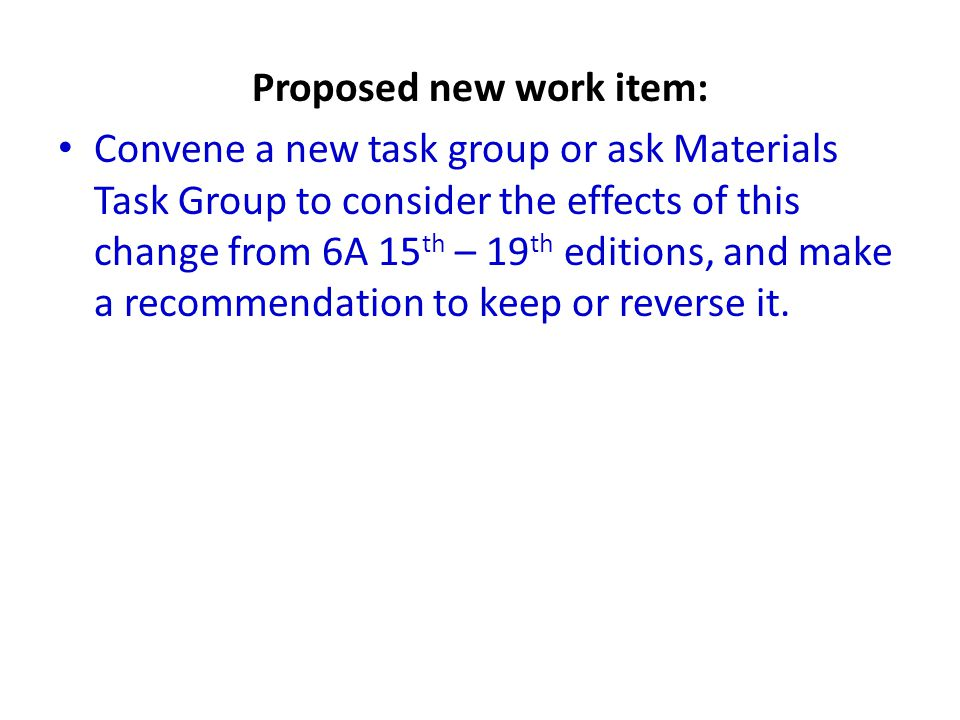 Proposed new work item: Convene a new task group or ask Materials Task Group to consider the effects of this change from 6A 15 th – 19 th editions, and make a recommendation to keep or reverse it.