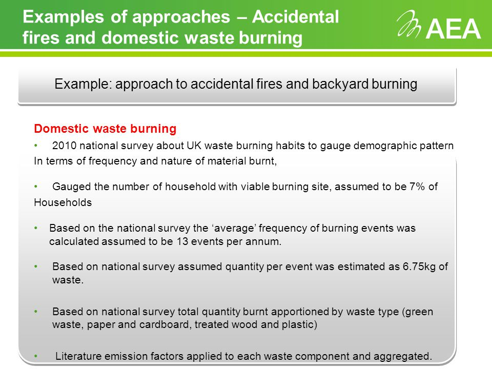 Examples of approaches – Accidental fires and domestic waste burning Domestic waste burning 2010 national survey about UK waste burning habits to gauge demographic pattern In terms of frequency and nature of material burnt, Gauged the number of household with viable burning site, assumed to be 7% of Households Based on the national survey the average frequency of burning events was calculated assumed to be 13 events per annum.