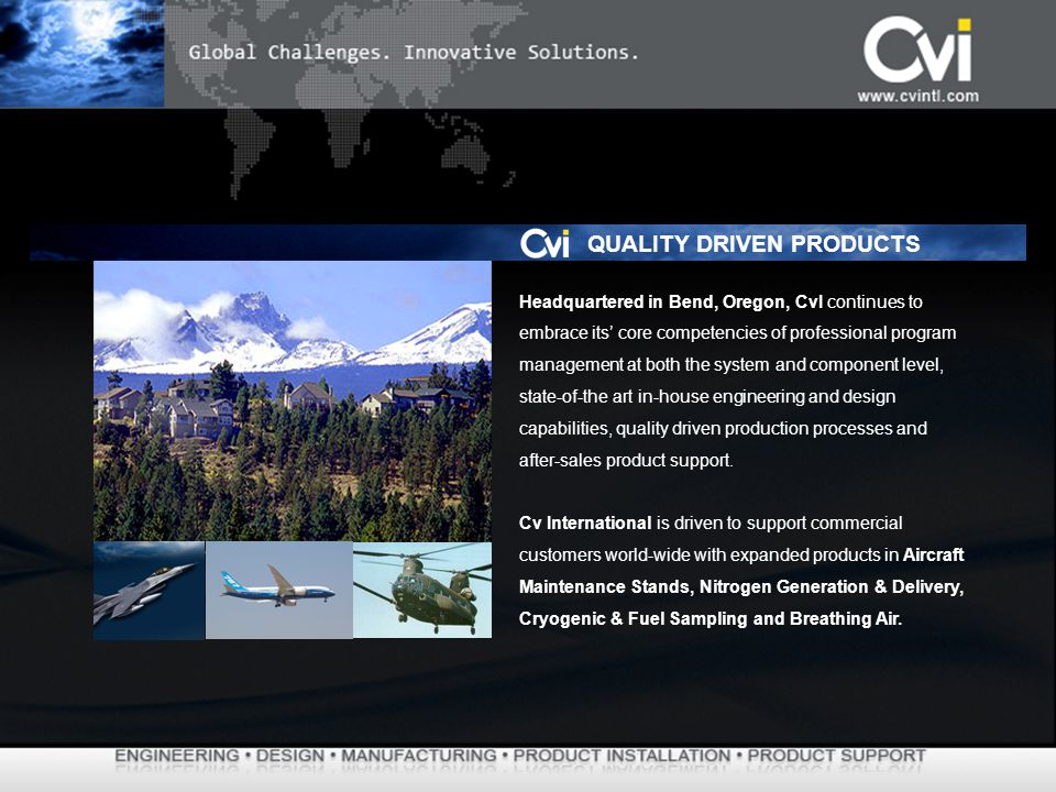 Headquartered in Bend, Oregon, CvI continues to embrace its core competencies of professional program management at both the system and component level, state-of-the art in-house engineering and design capabilities, quality driven production processes and after-sales product support.